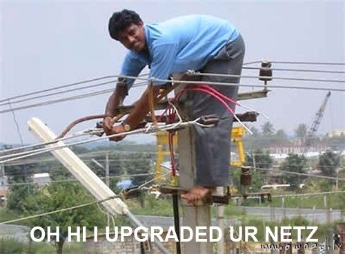 Oh hi I upgraded ur netz