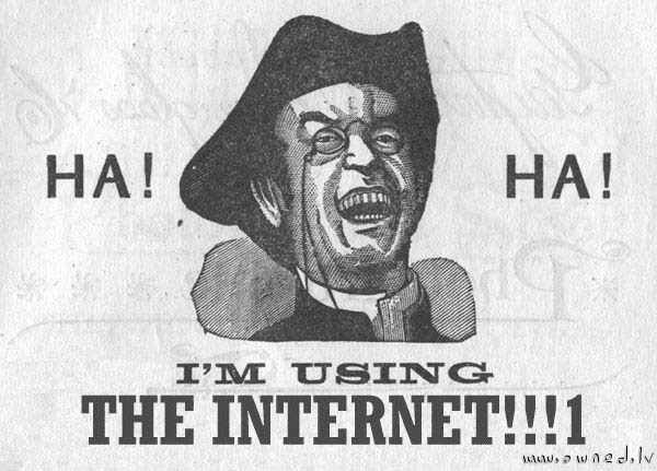 Ha Ha. I am using the internet !