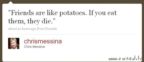 Friends are like potatoes