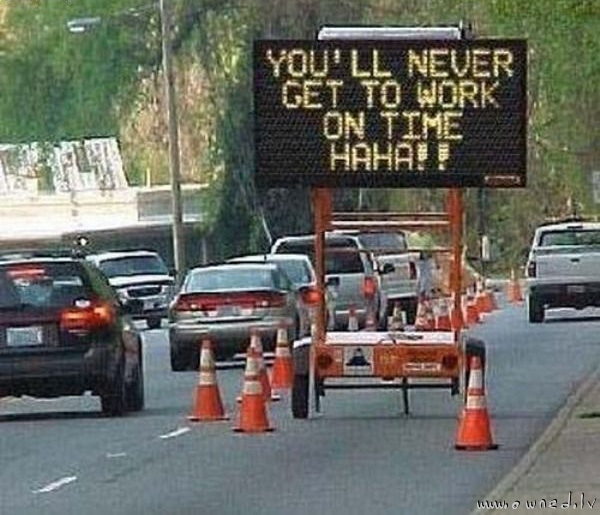 You will never get to work on time