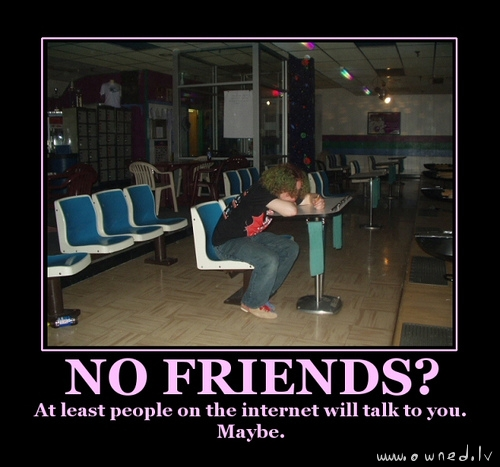 No friends ?