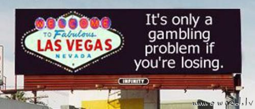Its only a gambling problem if you are losing