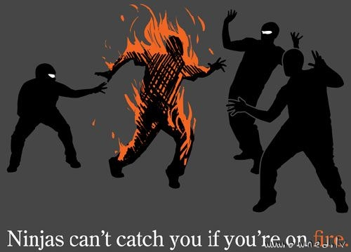 Ninjas cant catch you if you are on fire
