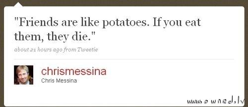 Friends are like potatoes